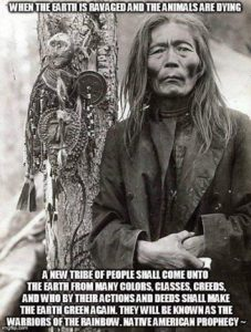 """When the earth is ravaged and the animals are dying, a new tribe of people shall come unto the earth from many colors, classes, creeds and who by their actions and deeds shall make the earth green again. They will be known as the warriors of the rainbow."" NOT a Native american prophecy"